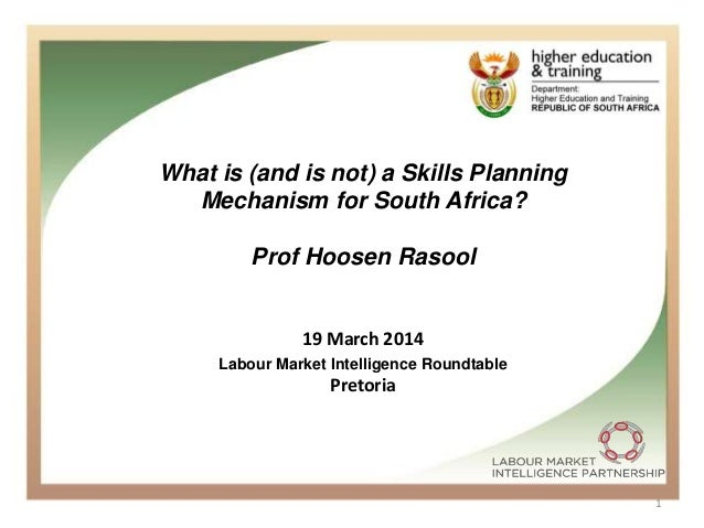 1 What is (and is not) a Skills Planning Mechanism for South Africa? Prof Hoosen Rasool 19 March 2014 Pretoria Labour Mark...