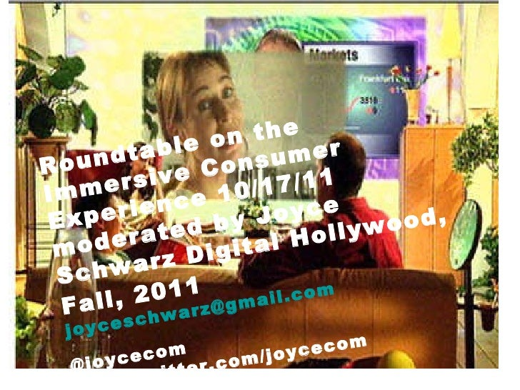 Roundtable on the Immersive Consumer Experience 10/17/11 moderated by Joyce Schwarz Digital Hollywood, Fall, 2011   [email...