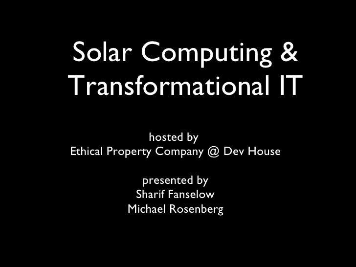 Solar Computing & Transformational IT <ul><li>hosted by  </li></ul><ul><li>Ethical Property Company @ Dev House </li></ul>...
