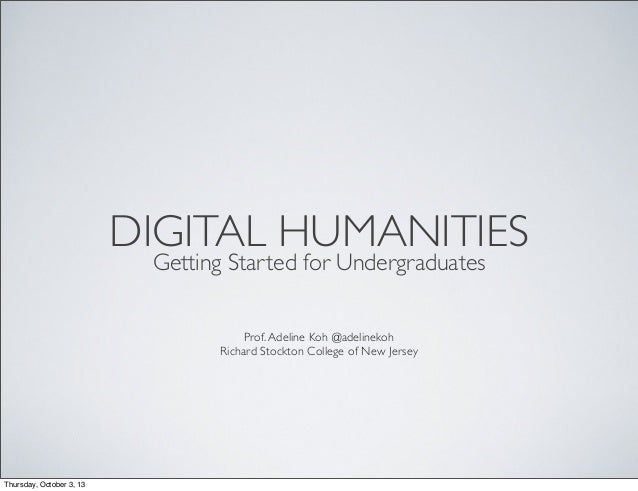 DIGITAL HUMANITIES Getting Started for Undergraduates Prof.Adeline Koh @adelinekoh Richard Stockton College of New Jersey ...