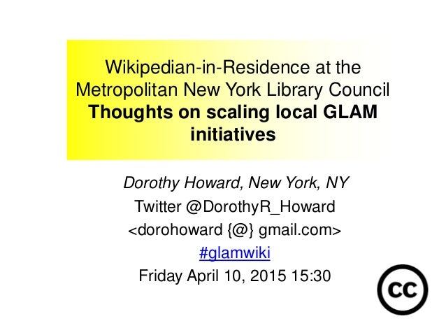 Wikipedian-in-Residence at the Metropolitan New York Library Council Thoughts on scaling local GLAM initiatives Dorothy Ho...