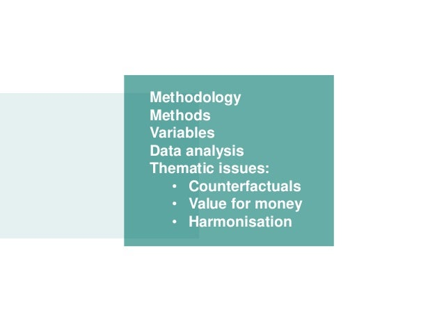 Methodology Methods Variables Data analysis Thematic issues: • Counterfactuals • Value for money • Harmonisation