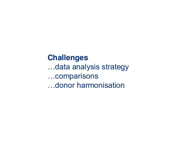 Challenges …data analysis strategy …comparisons …donor harmonisation