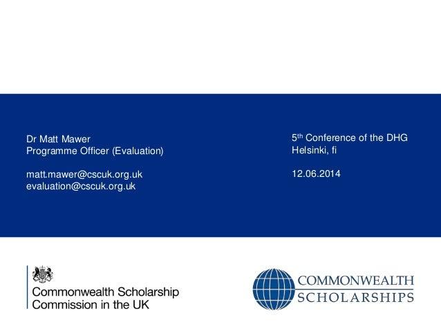 Dr Matt Mawer Programme Officer (Evaluation) matt.mawer@cscuk.org.uk evaluation@cscuk.org.uk 5th Conference of the DHG Hel...