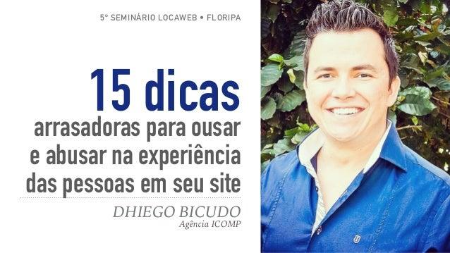 15 dicasarrasadoras para ousar e abusar na experiência das pessoas em seu site DHIEGO BICUDO Agência ICOMP 5º SEMINÁRIO LO...