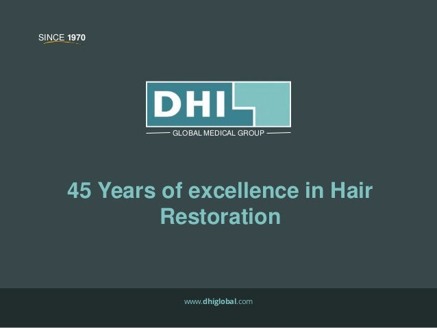 45 Years of excellence in Hair Restoration www.dhiglobal.com GLOBAL MEDICAL GROUP SINCE 1970