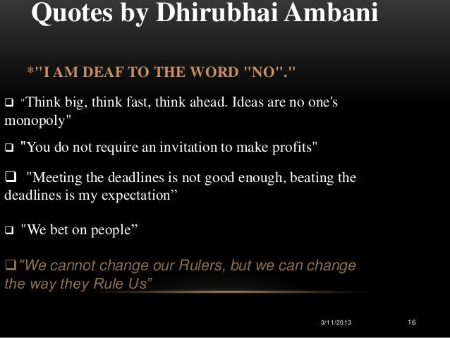 """Quotes by Dhirubhai Ambani     *""""I AM DEAF TO THE WORD """"NO""""."""" """"Thinkbig, think fast, think ahead. Ideas are no onesmonopo..."""