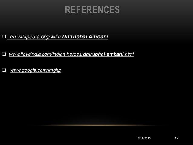 REFERENCES en.wikipedia.org/wiki/ Dhirubhai Ambani www.iloveindia.com/indian-heroes/dhirubhai-ambani.html www.google.co...