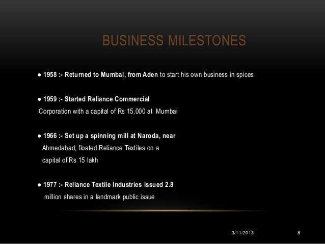 BUSINESS MILESTONES● 1958 :- Returned to Mumbai, from Aden to start his own business in spices● 1959 :- Started Reliance C...