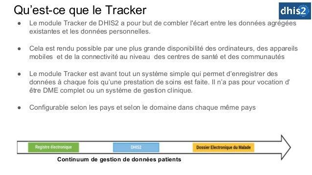 Qu'est-ce que le Tracker ● Le module Tracker de DHIS2 a pour but de combler l'écart entre les données agrégées existantes ...