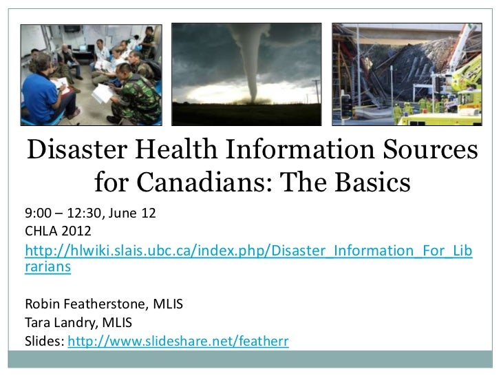 Disaster Health Information Sources     for Canadians: The Basics9:00 – 12:30, June 12CHLA 2012http://hlwiki.slais.ubc.ca/...