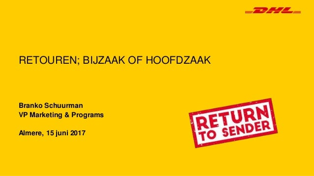 Branko Schuurman VP Marketing & Programs Almere, 15 juni 2017 RETOUREN; BIJZAAK OF HOOFDZAAK