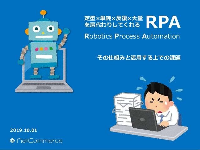 RPA 2019.10.01 定型×単純×反復×大量 を肩代わりしてくれる Robotics Process Automation その仕組みと活用する上での課題
