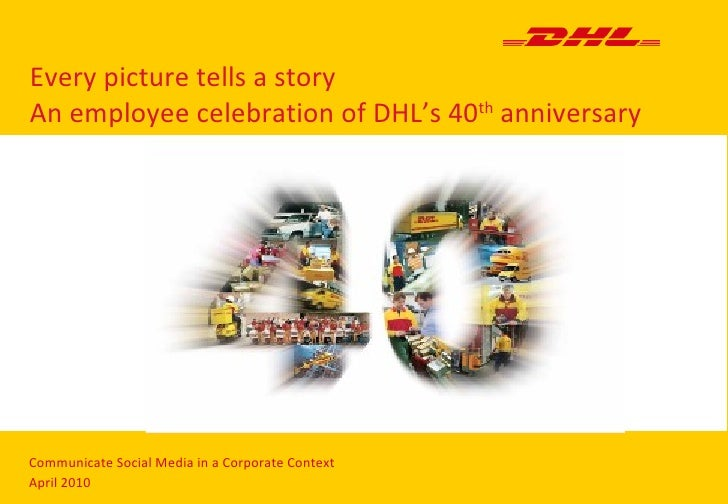 Every picture tells a story An employee celebration of DHL's 40 th  anniversary Communicate Social Media in a Corporate Co...