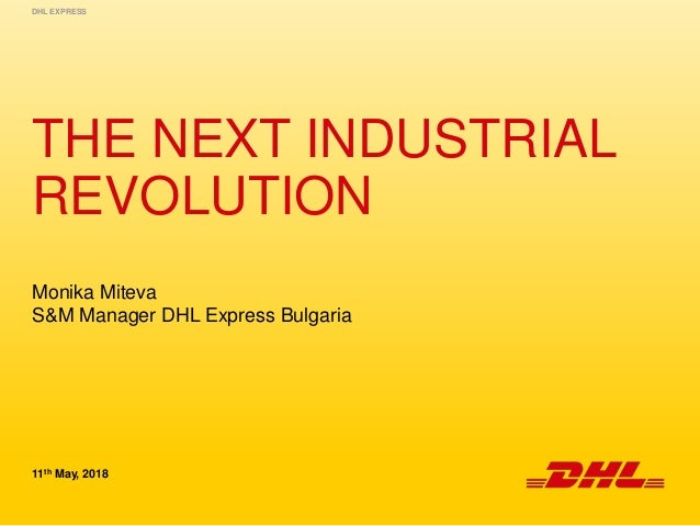 THE NEXT INDUSTRIAL REVOLUTION 11th May, 2018 DHL EXPRESS Monika Miteva S&M Manager DHL Express Bulgaria