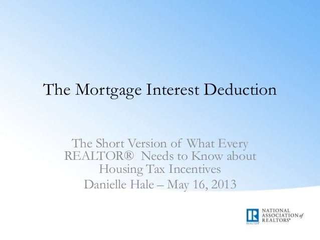 The Mortgage Interest DeductionThe Short Version of What EveryREALTOR® Needs to Know aboutHousing Tax IncentivesDanielle H...