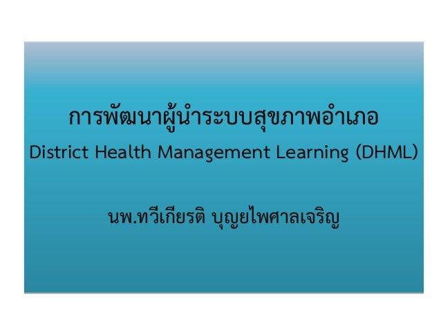 การพัฒนาผู้นาระบบสุขภาพอาเภอ District Health Management Learning (DHML) นพ.ทวีเกียรติ บุญยไพศาลเจริญ
