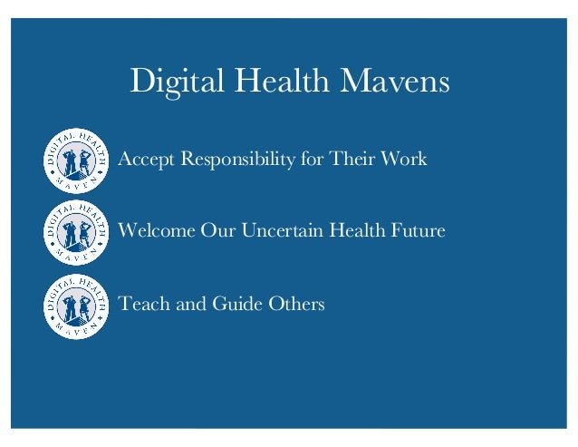 Digital Health Mavens  Accept Responsibility for Their Work  Welcome Our Uncertain Health Future  Teach and Guide Others