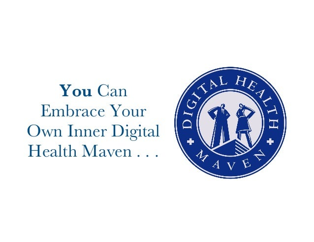 You Can  Embrace Your  Own Inner Digital  Health Maven . . .