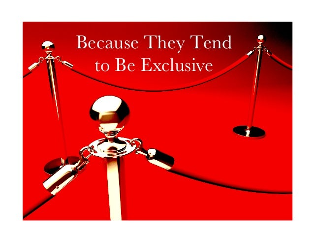 Because They Tend  to Be Exclusive