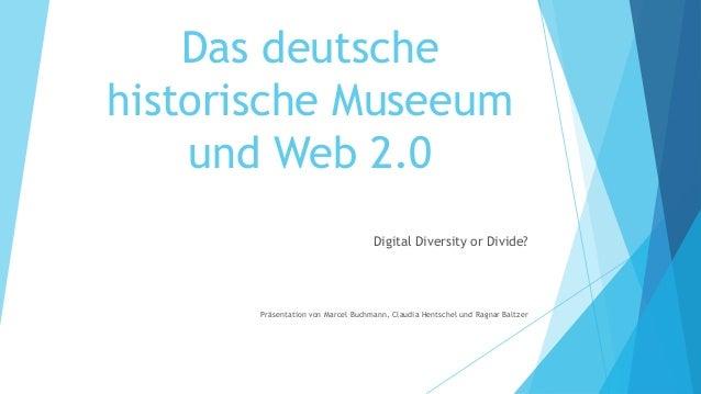 Das deutschehistorische Museeum    und Web 2.0                                    Digital Diversity or Divide?       Präse...
