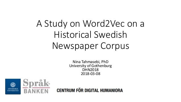 A Study on Word2Vec on a Historical Swedish Newspaper Corpus Nina Tahmasebi, PhD University of Gothenburg DHN2018 2018-03-...