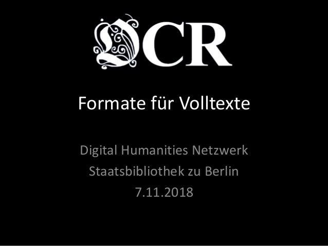 Formate für Volltexte Digital Humanities Netzwerk Staatsbibliothek zu Berlin 7.11.2018