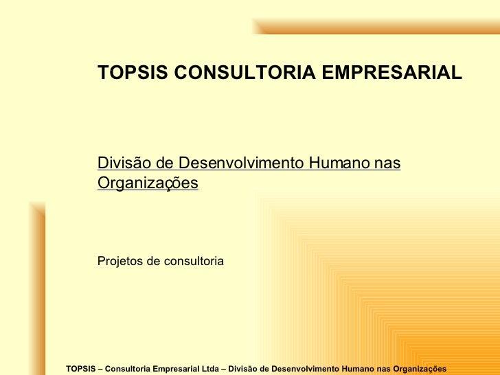TOPSIS – Consultoria Empresarial Ltda – Divisão de Desenvolvimento Humano nas Organizações TOPSIS CONSULTORIA EMPRESARIAL ...