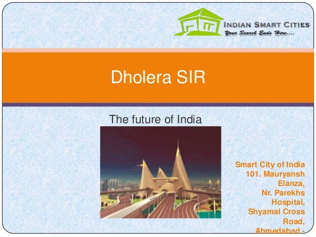 The future of India Dholera SIR Smart City of India 101. Mauryansh Elanza, Nr. Parekhs Hospital, Shyamal Cross Road, Ahmed...