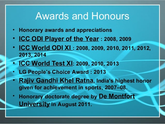 Awards and Honours • Honorary awards and appreciations • ICC ODI Player of the Year : 2008, 2009 • ICC World ODI XI : 2008...