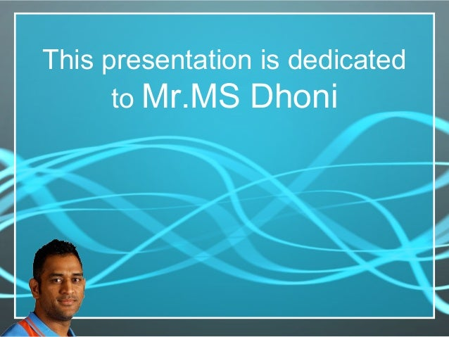 This presentation is dedicated to Mr.MS Dhoni