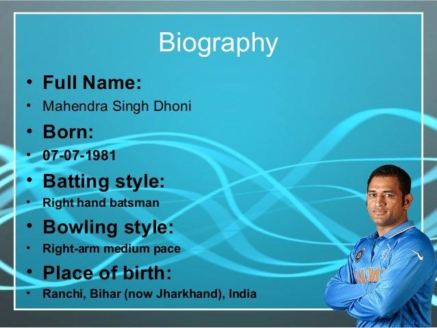 Biography • Full Name: • Mahendra Singh Dhoni • Born: • 07-07-1981 • Batting style: • Right hand batsman • Bowling style: ...