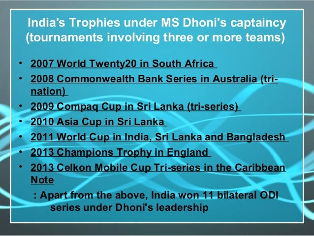 India's Trophies under MS Dhoni's captaincy (tournaments involving three or more teams) • 2007 World Twenty20 in South Afr...
