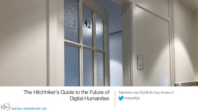 D I G I TA L H U M A N I T I E S L A B The Hitchhiker's Guide to the Future of Digital Humanities Marieke.van.Erp@dh.huc.k...