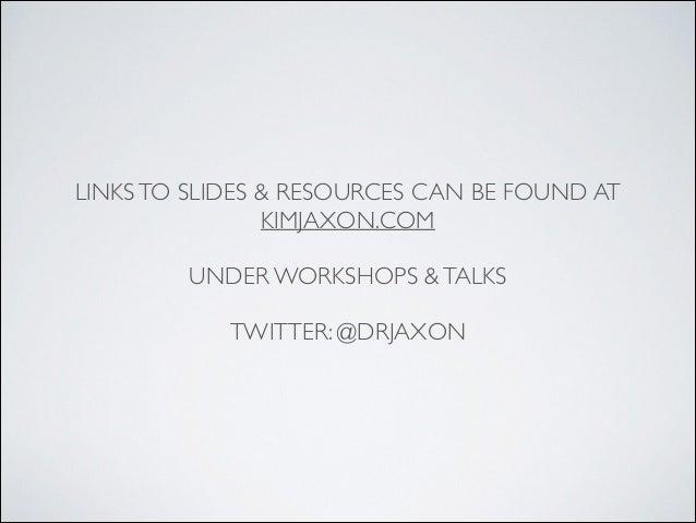LINKSTO SLIDES & RESOURCES CAN BE FOUND AT   KIMJAXON.COM  ! UNDER WORKSHOPS &TALKS  ! TWITTER: @DRJAXON