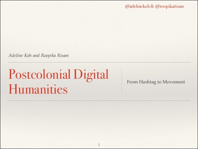 ! ! Adeline Koh and Roopika Risam! ! Postcolonial Digital Humanities From Hashtag to Movement !1 @adelinekoh & @roopikaris...