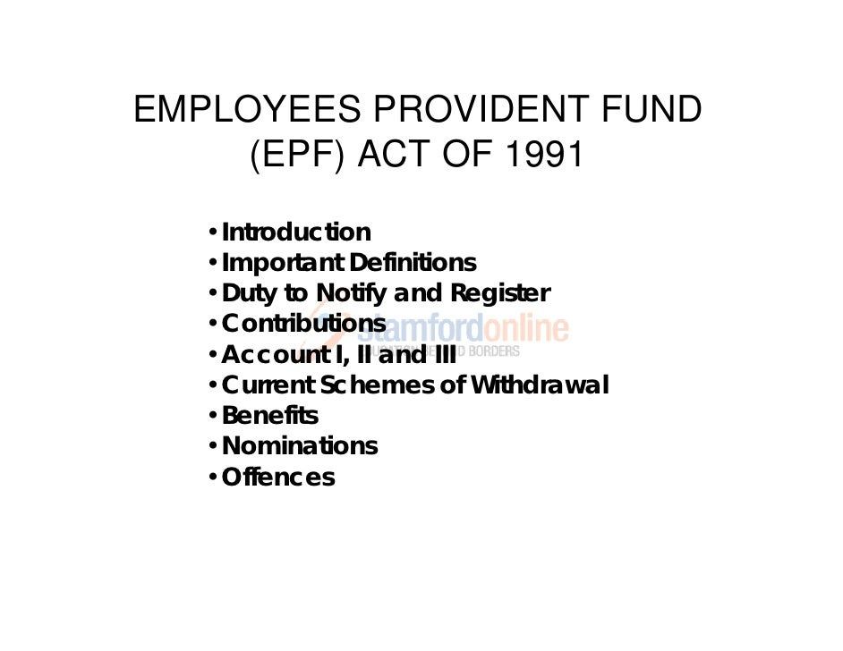 EMPLOYEES PROVIDENT FUND     (EPF) ACT OF 1991   •Introduction   •Important Definitions   •Duty to Notify and Register   •...