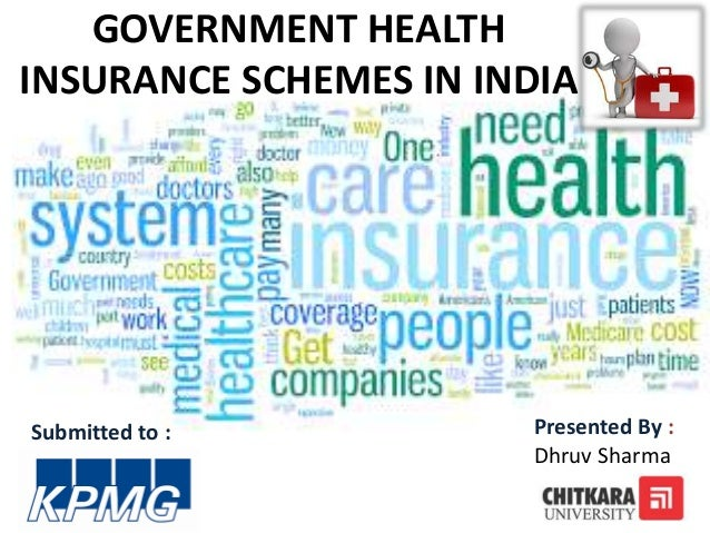 GOVERNMENT HEALTH INSURANCE SCHEMES IN INDIA Submitted to : Presented By : Dhruv Sharma