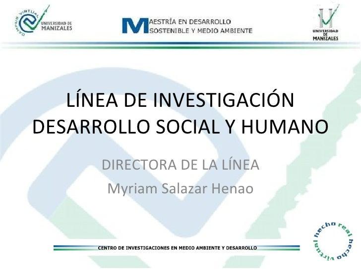 LÍNEA DE INVESTIGACIÓN DESARROLLO SOCIAL Y HUMANO DIRECTORA DE LA LÍNEA Myriam Salazar Henao