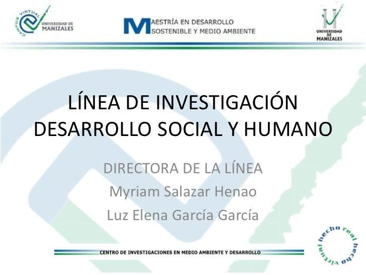 LÍNEA DE INVESTIGACIÓNDESARROLLO SOCIAL Y HUMANO      DIRECTORA DE LA LÍNEA       Myriam Salazar Henao      Luz Elena Garc...