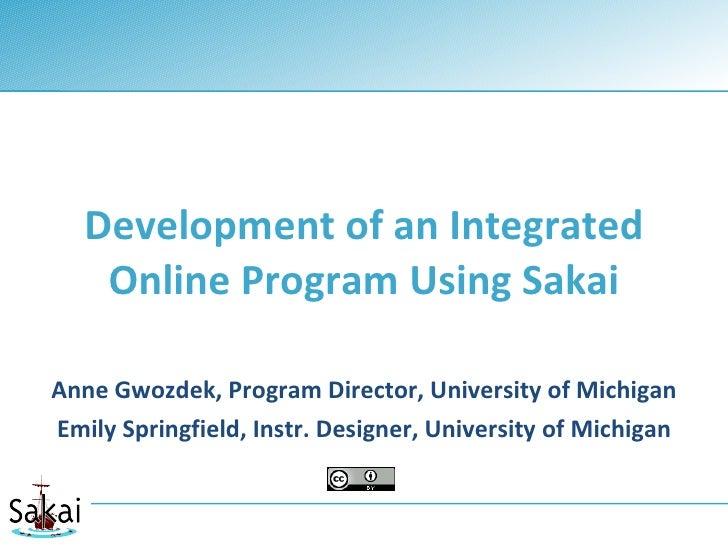 Development of an Integrated     Online Program Using Sakai  Anne Gwozdek, Program Director, University of Michigan Emily ...