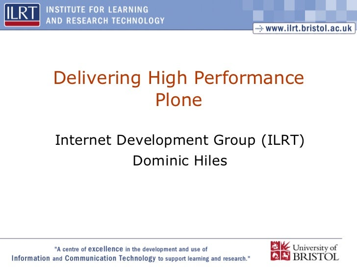 Delivering High Performance Plone Internet Development Group (ILRT) Dominic Hiles