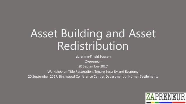 Asset Building and Asset Redistribution Ebrahim-Khalil Hassen ZApreneur 20 September 2017 Workshop on Title Restoration, T...
