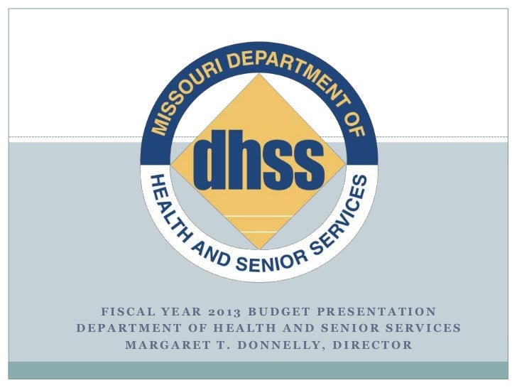 FISCAL YEAR 2013 BUDGET PRESENTATIONDEPARTMENT OF HEALTH AND SENIOR SERVICES     MARGARET T. DONNELLY, DIRECTOR