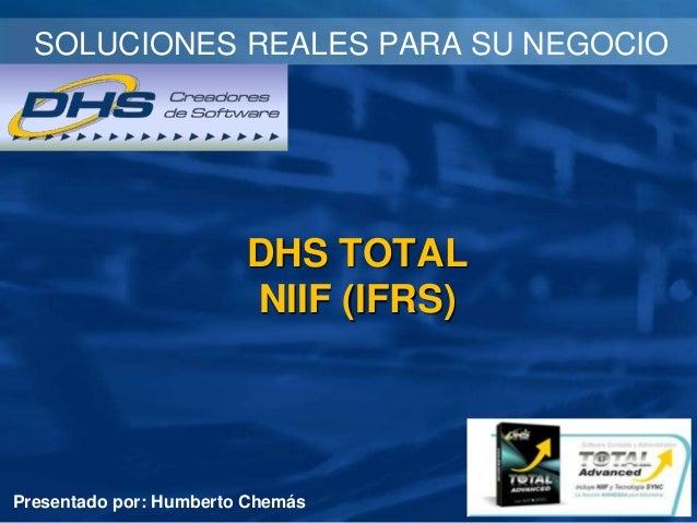 SOLUCIONES REALES PARA SU NEGOCIO  DHS TOTAL NIIF (IFRS)  Presentado por: Humberto Chemás