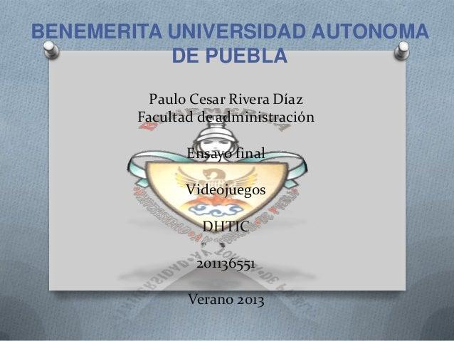 Paulo Cesar Rivera Díaz Facultad de administración Ensayo final Videojuegos DHTIC 201136551 Verano 2013 BENEMERITA UNIVERS...