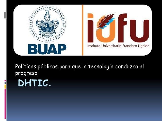 Políticas públicas para que la tecnología conduzca al  progreso.  DHTIC.