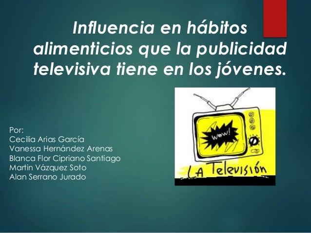 Influencia en hábitos  alimenticios que la publicidad  televisiva tiene en los jóvenes.  Por:  Cecilia Arias García  Vanes...