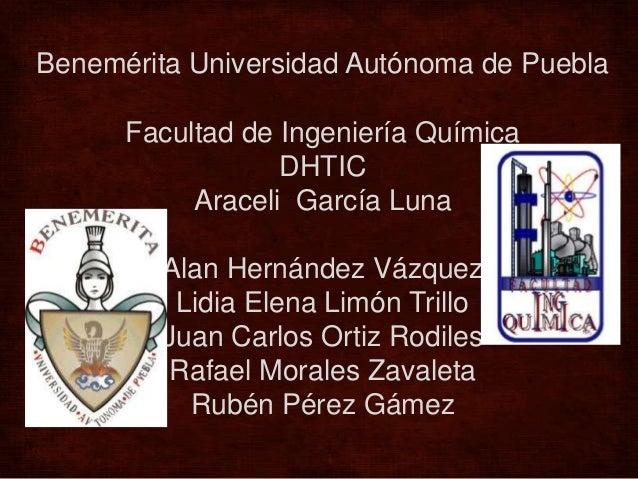 Benemérita Universidad Autónoma de PueblaFacultad de Ingeniería QuímicaDHTICAraceli García LunaAlan Hernández VázquezLidia...