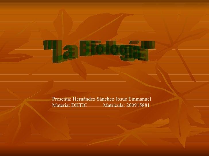 """""""La Biología"""" Presenta: Hernández Sánchez Josué Emmanuel Materia: DHTIC  Matrícula: 200915881"""